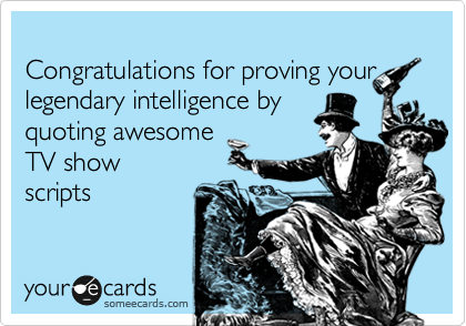 Congratulations for proving your legendary intelligence by quoting awesome  TV show scripts
