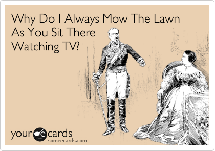 Why Do I Always Mow The Lawn As You Sit There Watching TV?