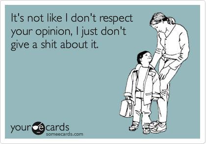It's not like I don't respect your opinion, I just don't give a shit about it.