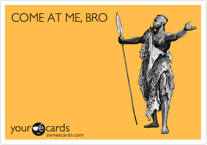 COME AT ME, BRO