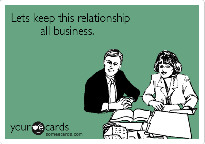 Lets keep this relationship           all business.