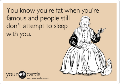 You know you're fat when you're famous and people still don't attempt to sleep with you.