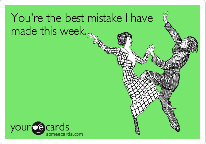 You're the best mistake I have made this week.