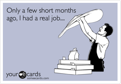 Only a few short months ago, I had a real job....