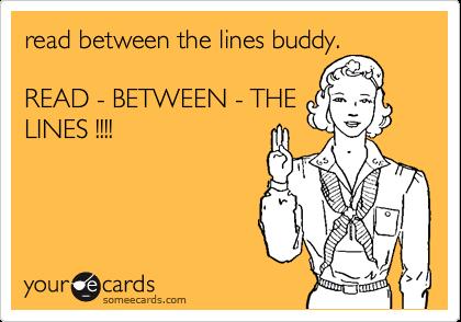 read between the lines buddy.  READ - BETWEEN - THE LINES !!!!