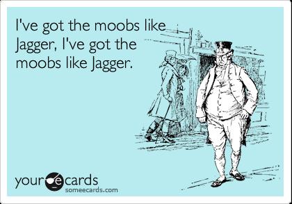 I've got the moobs like   Jagger, I've got the   moobs like Jagger.