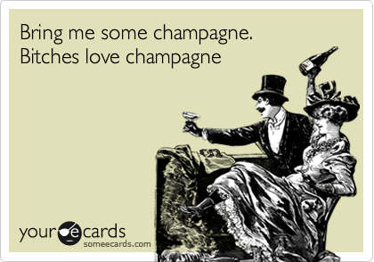Bring me some champagne. Bitches love champagne
