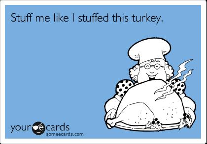 Stuff me like I stuffed this turkey.