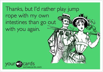 Thanks, but I'd rather play jump rope with my own intestines than go out with you again.