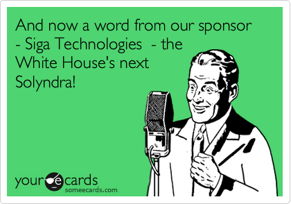 And now a word from our sponsor - Siga Technologies  - the White House's next Solyndra!