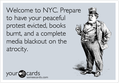Welcome to NYC. Prepare to have your peaceful protest evicted, books burnt, and a complete media blackout on the atrocity.