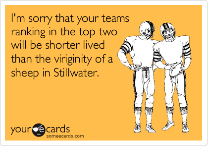 I'm sorry that your teams ranking in the top two will be shorter lived than the viriginity of a sheep in Stillwater.