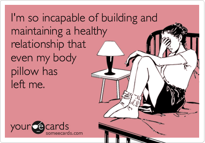 I'm so incapable of building and maintaining a healthy relationship that even my body pillow has  left me.