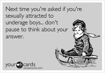 Next time you're asked if you're sexually attracted to underage boys... don't pause to think about your answer.