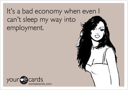 It's a bad economy when even I can't sleep my way into employment.