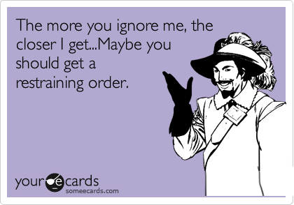 The more you ignore me, the closer I get...Maybe you should get a restraining order.
