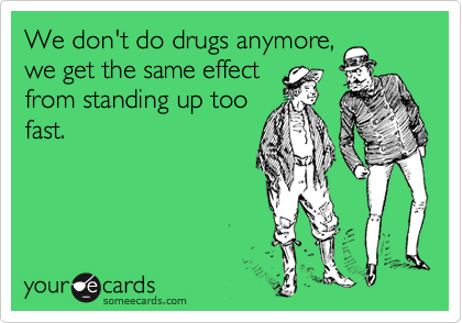 We don't do drugs anymore, we get the same effect from standing up too fast.
