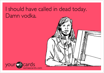 I should have called in dead today.  Damn vodka.