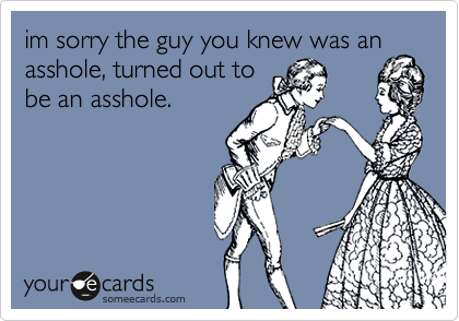 im sorry the guy you knew was an asshole, turned out to be an asshole.