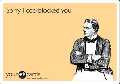 Sorry I cockblocked you.