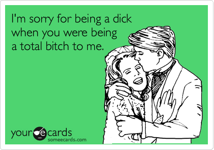 I'm sorry for being a dick when you were being a total bitch to me.