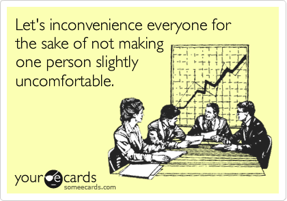 Let's inconvenience everyone for the sake of not making one person slightly uncomfortable.
