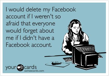I would delete my Facebook account if I weren't so afraid that everyone would forget about me if I didn't have a Facebook account.