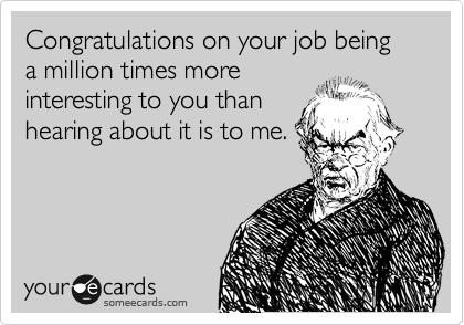 Congratulations on your job being a million times more interesting to you than hearing about it is to me.