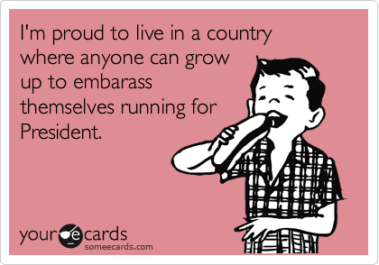 I'm proud to live in a country where anyone can grow up to embarass themselves running for President.