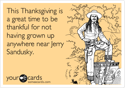 This Thanksgiving is a great time to be thankful for not having grown up  anywhere near Jerry Sandusky.