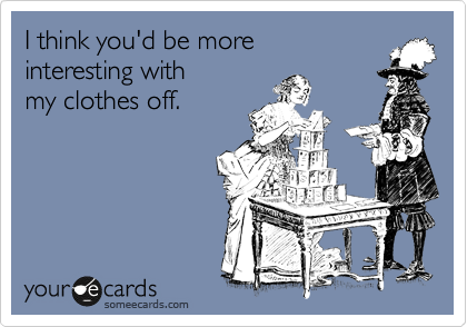 I think you'd be more  interesting with my clothes off.