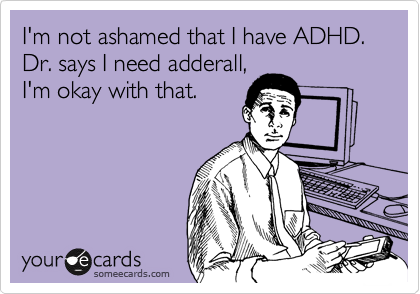 I'm not ashamed that I have ADHD.   Dr. says I need adderall, I'm okay with that.