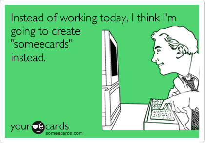 """Instead of working today, I think I'm going to create """"someecards"""" instead."""