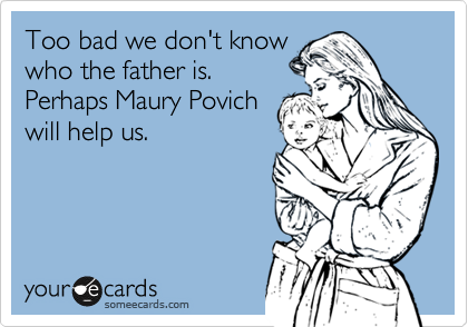 Too bad we don't know who the father is.  Perhaps Maury Povich will help us.