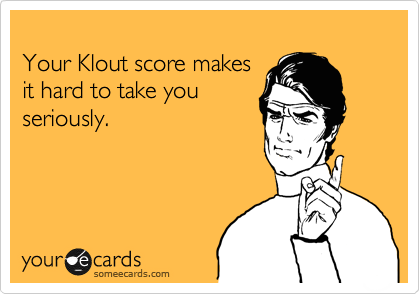 Your Klout score makes  it hard to take you seriously.