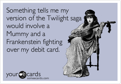 Something tells me my version of the Twilight saga would involve a Mummy and a Frankenstein fighting over my debit card.