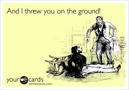 And I threw you on the ground!
