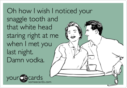 Oh how I wish I noticed your snaggle tooth and that white head staring right at me  when I met you last night. Damn vodka.