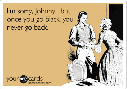 I'm sorry, Johnny,  but once you go black, you never go back.