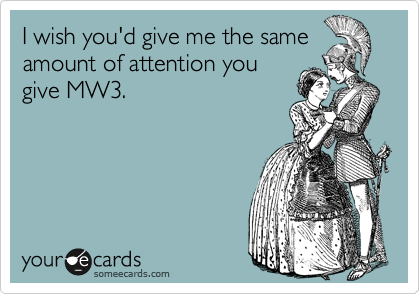 I wish you'd give me the same amount of attention you give MW3.