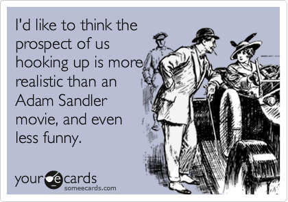 I'd like to think the  prospect of us  hooking up is more realistic than an Adam Sandler  movie, and even less funny.