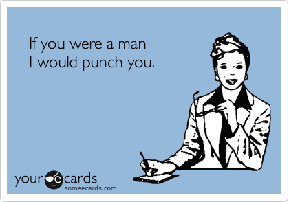 If you were a man    I would punch you.