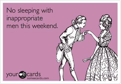 No sleeping with inappropriate men this weekend.