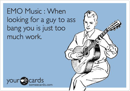 EMO Music : When looking for a guy to ass bang you is just too much work.