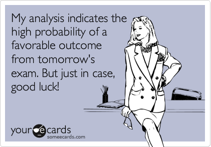 My analysis indicates the high probability of a favorable outcome from tomorrow's exam. But just in case,  good luck!