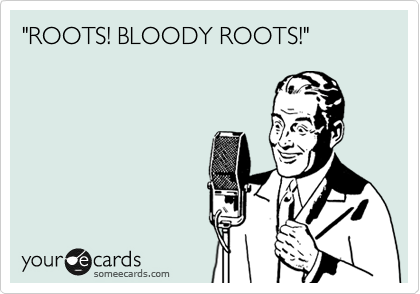 """ROOTS! BLOODY ROOTS!"""