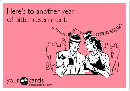 Here's to another year  of bitter resentment.