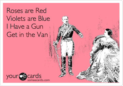 Roses are Red Violets are Blue I Have a Gun Get in the Van
