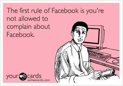 The first rule of Facebook is you're not allowed to complain about Facebook.
