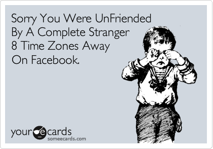 Sorry You Were UnFriended By A Complete Stranger  8 Time Zones Away On Facebook.